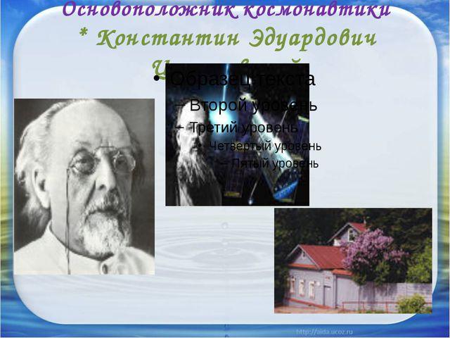 Основоположник космонавтики * Константин Эдуардович Циолковский