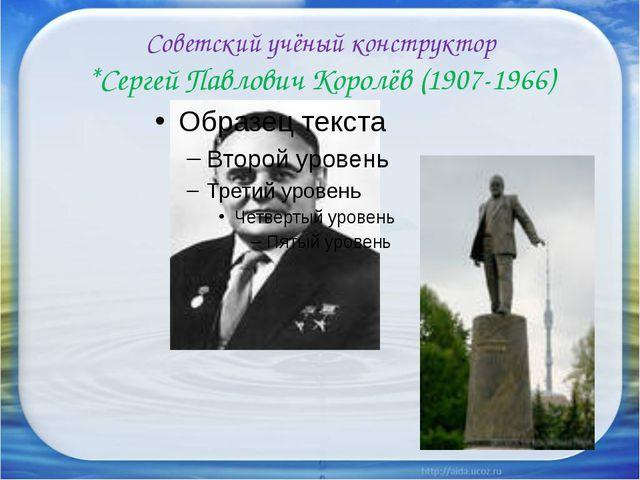 Советский учёный конструктор *Сергей Павлович Королёв (1907-1966)