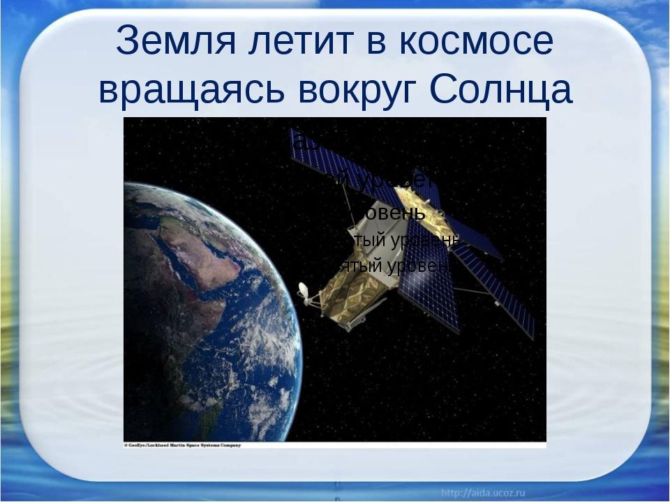 Земля летит в космосе вращаясь вокруг Солнца