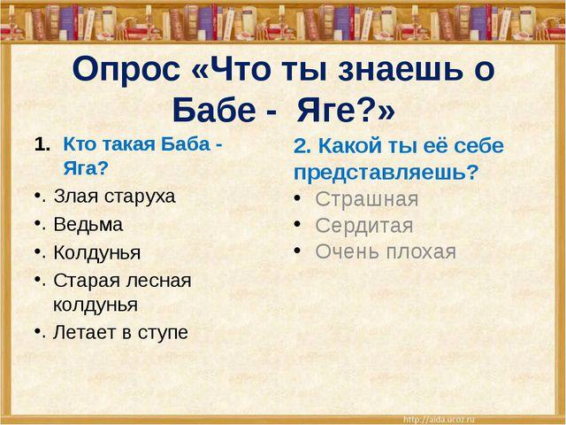 Опрос «Что ты знаешь о Бабе - Яге?» Кто такая Баба - Яга? Злая старуха Ведьма...
