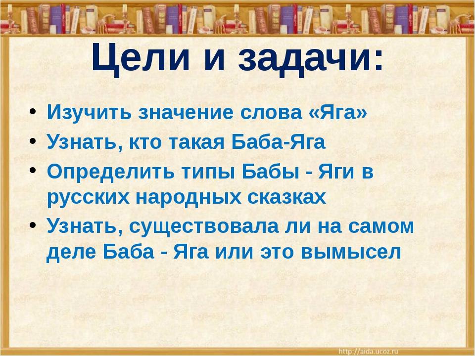 Цели и задачи: Изучить значение слова «Яга» Узнать, кто такая Баба-Яга Опреде...