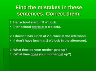 Find the mistakes in these sentences. Correct them. 1. Her school start in 9