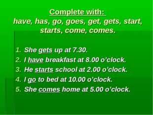 Complete with: have, has, go, goes, get, gets, start, starts, come, comes. S