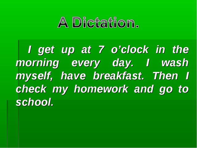 I get up at 7 o'clock in the morning every day. I wash myself, have breakfa...