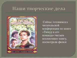 Сейчас готовимся к читательской конференции по книге «Тимур и его команда»:ч