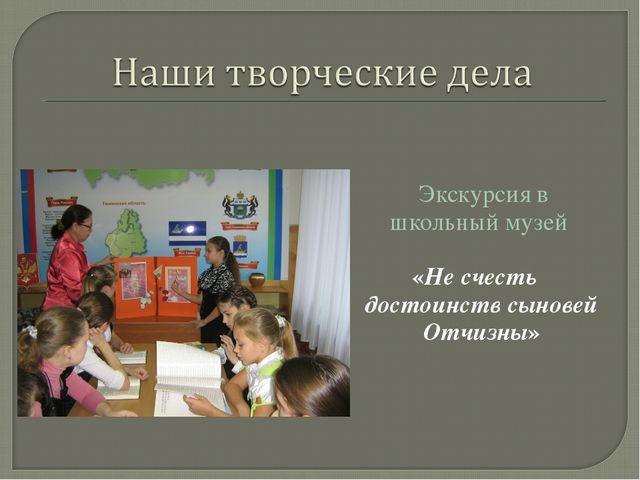 Экскурсия в школьный музей «Не счесть достоинств сыновей Отчизны»