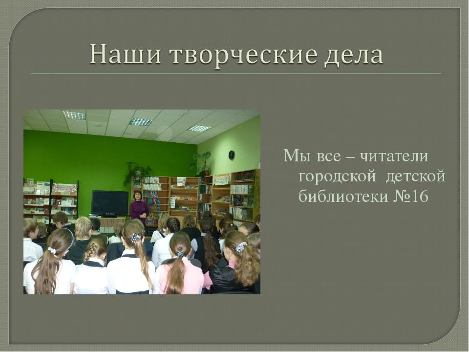 Мы все – читатели городской детской библиотеки №16