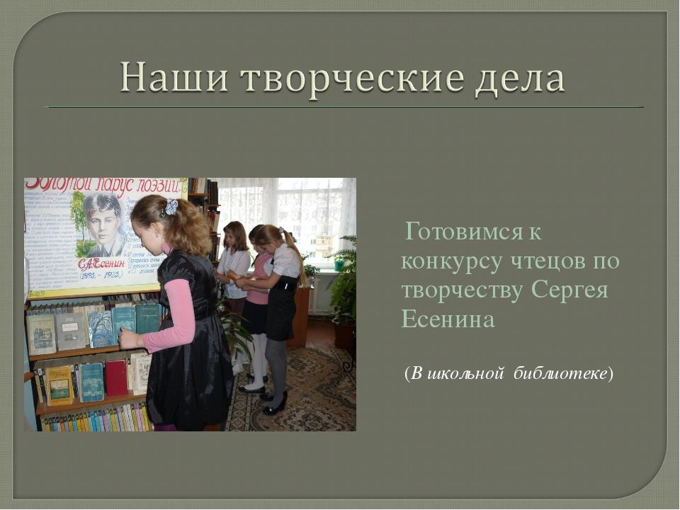 Готовимся к конкурсу чтецов по творчеству Сергея Есенина (В школьной библиот...