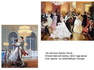 На частных балах после Отечественной войны 1812 года вальс стал одним из люб