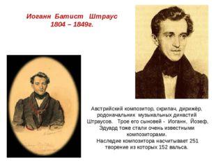 Иоганн Батист Штраус 1804 – 1849г. Австрийский композитор, скрипач, дирижёр,