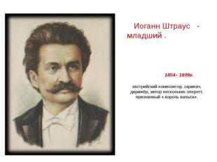 Иоганн Штраус - младший . 1854– 1899г. австрийский композитор, скрипач, дириж
