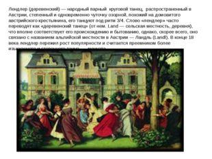Лендлер (деревенский) — народный парный круговой танец, распространенный в Ав