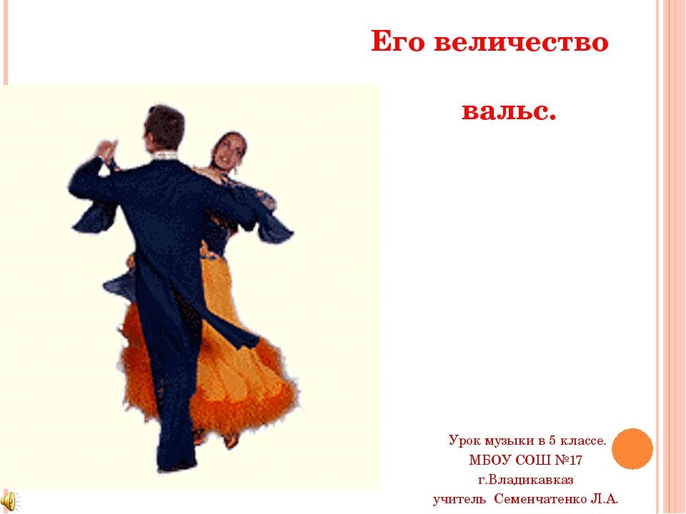 Его величество вальс. Урок музыки в 5 классе. МБОУ СОШ №17 г.Владикавказ учит...