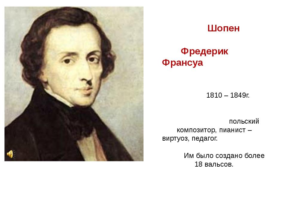 Шопен Фредерик Франсуа 1810 – 1849г. польский композитор, пианист – виртуоз,...