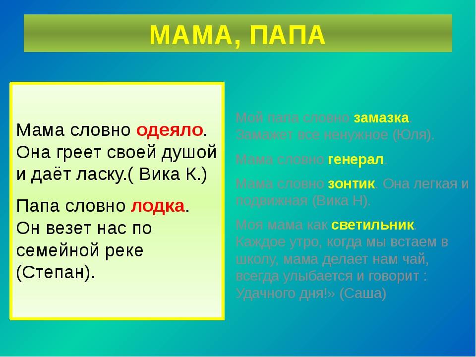 МАМА, ПАПА Мама словно одеяло. Она греет своей душой и даёт ласку.( Вика К.)...