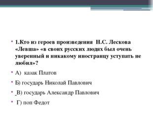 1.Кто из героев произведения Н.С. Лескова «Левша» «в своих русских людях был
