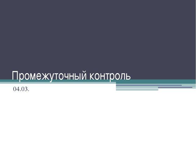Промежуточный контроль 04.03.