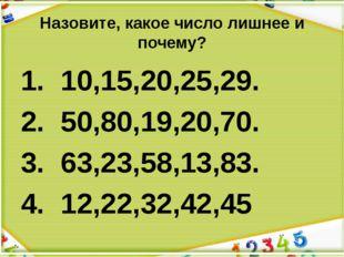 Назовите, какое число лишнее и почему? 1. 10,15,20,25,29. 2. 50,80,19,20,70.