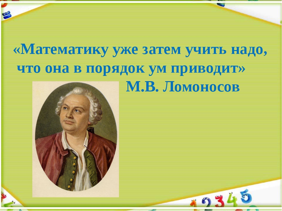 «Математику уже затем учить надо, что она в порядок ум приводит» М.В. Ломоносов