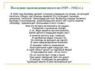 Последние произведения писателя (1939 – 1942 гг.) В 1940 году Беляеву делают