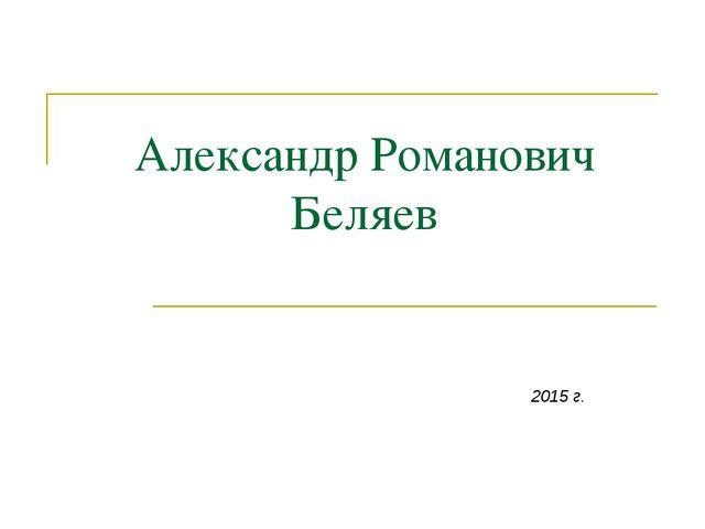 Александр Романович Беляев 2015 г.