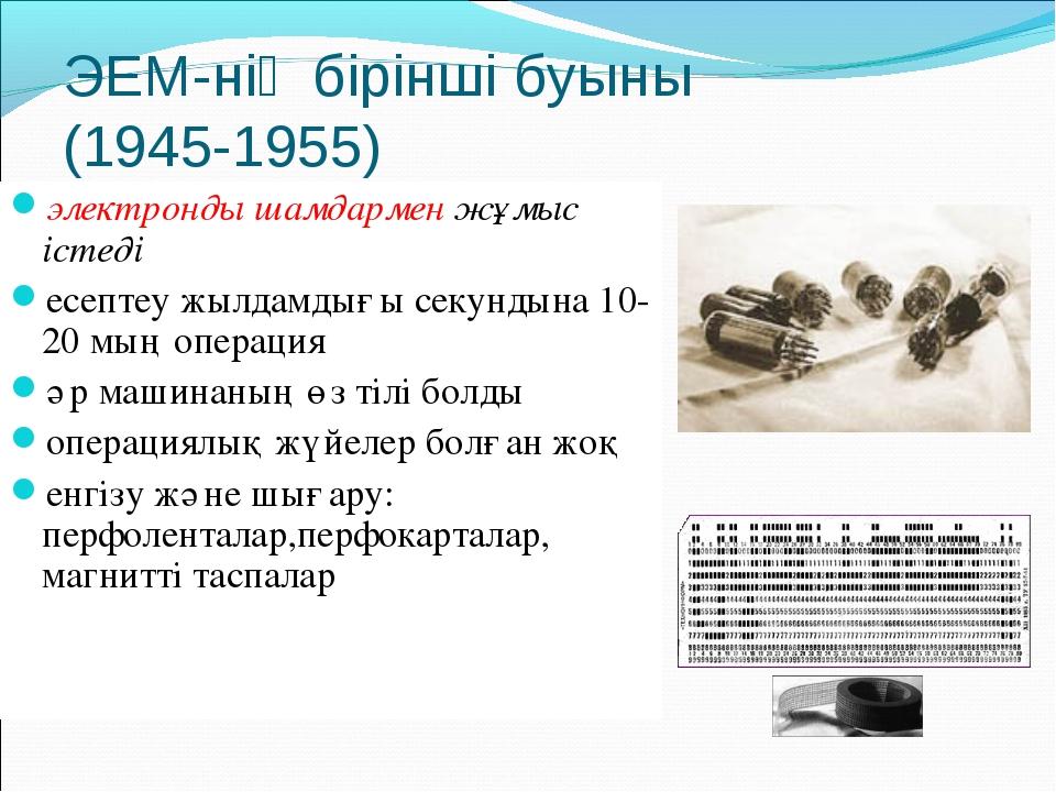 ЭЕМ-нің бірінші буыны (1945-1955) электронды шамдармен жұмыс істеді есептеу ж...