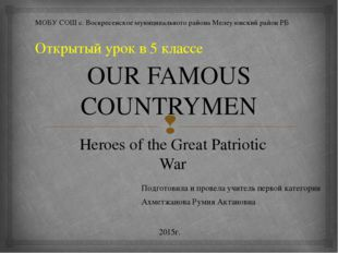 OUR FAMOUS COUNTRYMEN Heroes of the Great Patriotic War МОБУ СОШ с. Воскресен