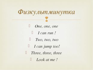 Физкультминутка One, one, one  I can run ! Two, two, two I can jump too!
