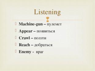 Listening Machine-gun – пулемет Appear – появиться Crawl – ползти Reach – доб