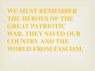 WE MUST REMEMBER THE HEROES OF THE GREAT PATRIOTIC WAR. THEY SAVED OUR COUNTR
