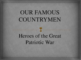 OUR FAMOUS COUNTRYMEN Heroes of the Great Patriotic War 