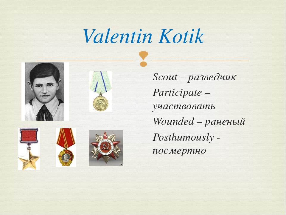Valentin Kotik Scout – разведчик Participate – участвовать Wounded – ранены...