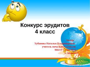 Конкурс эрудитов 4 класс Автор: Хубанова Наталья Владимировна учитель начальн