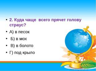 2. Куда чаще всего прячет голову страус? А) в песок Б) в мох В) в болото Г)