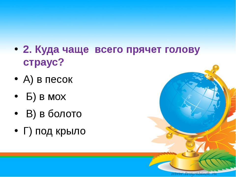 2. Куда чаще всего прячет голову страус? А) в песок Б) в мох В) в болото Г)...