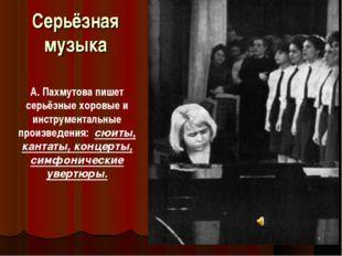 Серьёзная музыка А. Пахмутова пишет серьёзные хоровые и инструментальные прои