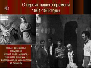 О героях нашего времени 1961-1962годы Новые сочинения А. Пахмутовой, музыка к