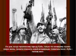 И в дни, когда героическому народу Кубы, только что начавшему строить новую ж