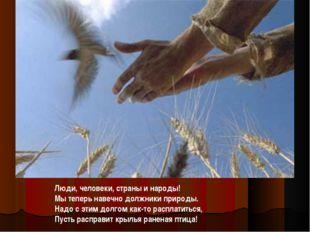 Люди, человеки, страны и народы! Мы теперь навечно должники природы. Надо с