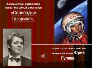 Космонавтам композитор посвятила целый цикл песен «Созвездье Гагарина», котор