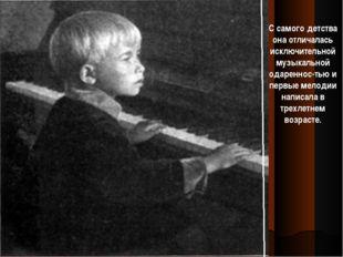 С самого детства она отличалась исключительной музыкальной одареннос-тью и пе