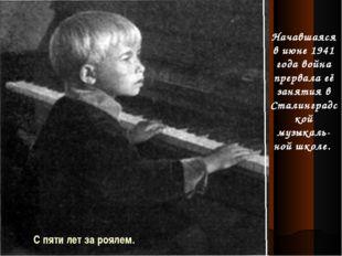 С пяти лет за роялем. Начавшаяся в июне 1941 года война прервала её занятия в