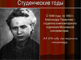 Студенческие годы С 1948 года по 1953 г. Александра Пахмутова – студентка ком