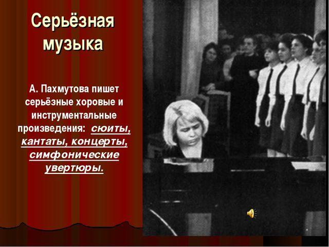 Серьёзная музыка А. Пахмутова пишет серьёзные хоровые и инструментальные прои...