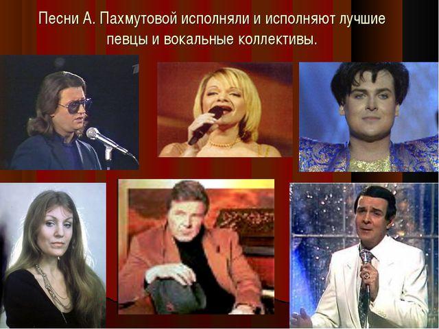 Песни А. Пахмутовой исполняли и исполняют лучшие певцы и вокальные коллективы.