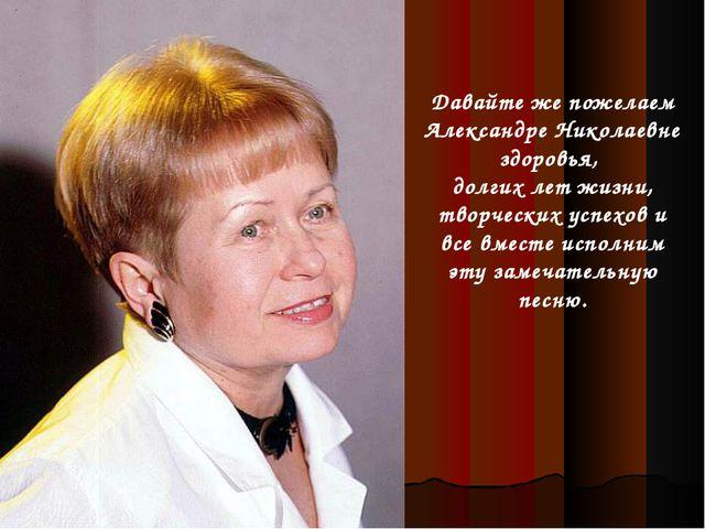 Давайте же пожелаем Александре Николаевне здоровья, долгих лет жизни, творчес...