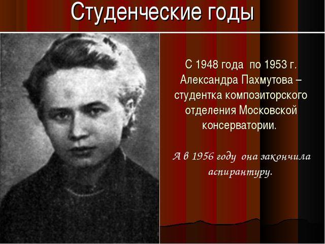 Студенческие годы С 1948 года по 1953 г. Александра Пахмутова – студентка ком...