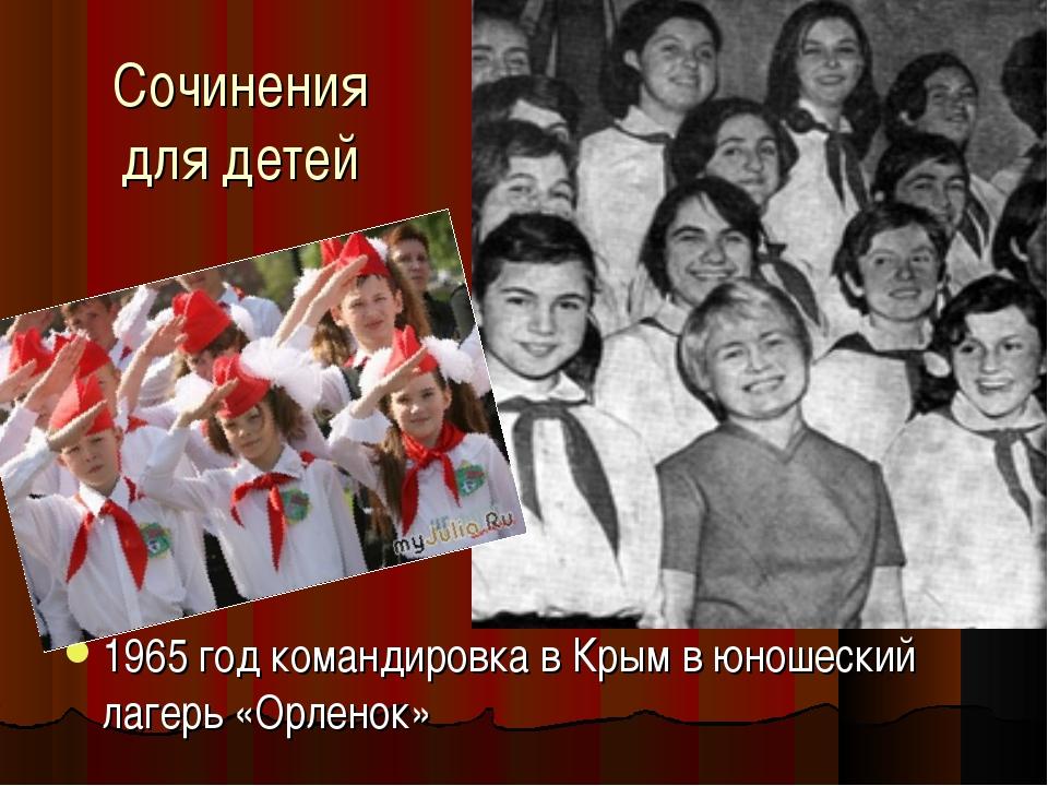 Сочинения для детей 1965 год командировка в Крым в юношеский лагерь «Орленок»