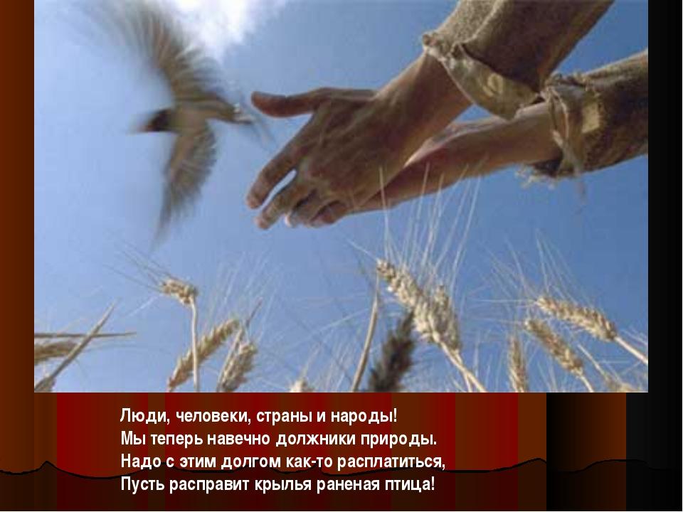Люди, человеки, страны и народы! Мы теперь навечно должники природы. Надо с...