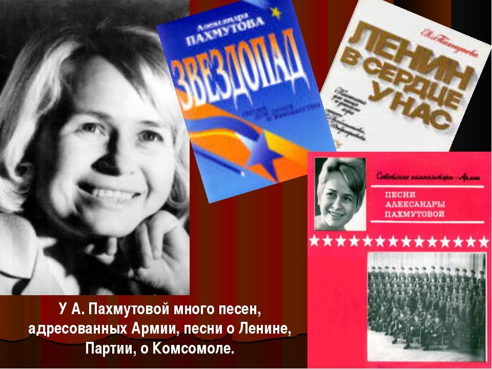 У А. Пахмутовой много песен, адресованных Армии, песни о Ленине, Партии, о Ко...